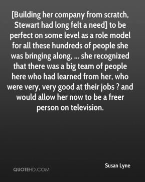 [Building her company from scratch, Stewart had long felt a need] to be perfect on some level as a role model for all these hundreds of people she was bringing along, ... she recognized that there was a big team of people here who had learned from her, who were very, very good at their jobs ? and would allow her now to be a freer person on television.