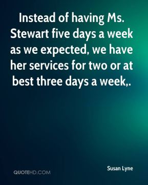 Instead of having Ms. Stewart five days a week as we expected, we have her services for two or at best three days a week.