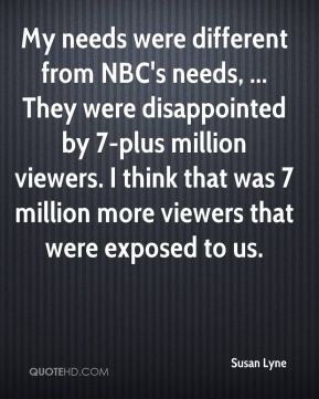 My needs were different from NBC's needs, ... They were disappointed by 7-plus million viewers. I think that was 7 million more viewers that were exposed to us.