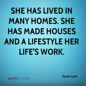 She has lived in many homes. She has made houses and a lifestyle her life's work.