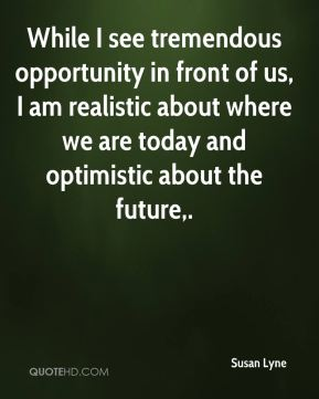 While I see tremendous opportunity in front of us, I am realistic about where we are today and optimistic about the future.