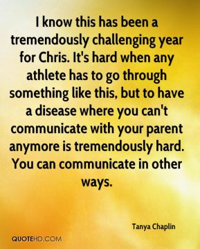I know this has been a tremendously challenging year for Chris. It's hard when any athlete has to go through something like this, but to have a disease where you can't communicate with your parent anymore is tremendously hard. You can communicate in other ways.