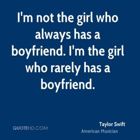 Taylor Swift - I'm not the girl who always has a boyfriend. I'm the girl who rarely has a boyfriend.