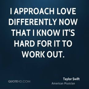 Taylor Swift - I approach love differently now that I know it's hard for it to work out.