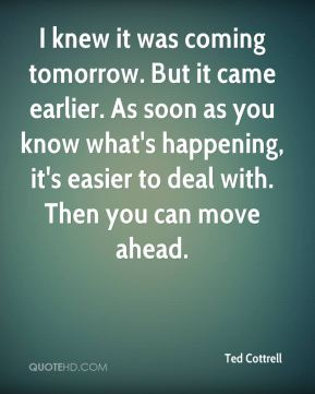 Ted Cottrell  - I knew it was coming tomorrow. But it came earlier. As soon as you know what's happening, it's easier to deal with. Then you can move ahead.