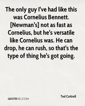 Ted Cottrell  - The only guy I've had like this was Cornelius Bennett. [Newman's] not as fast as Cornelius, but he's versatile like Cornelius was. He can drop, he can rush, so that's the type of thing he's got going.