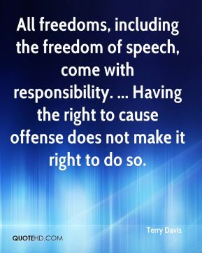 All freedoms, including the freedom of speech, come with responsibility. ... Having the right to cause offense does not make it right to do so.