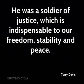 Terry Davis  - He was a soldier of justice, which is indispensable to our freedom, stability and peace.