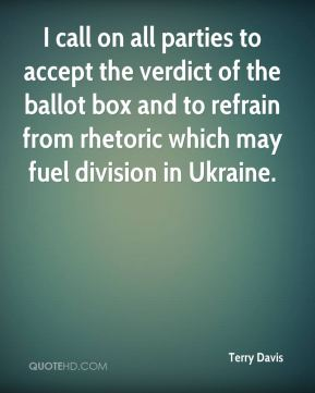 Terry Davis  - I call on all parties to accept the verdict of the ballot box and to refrain from rhetoric which may fuel division in Ukraine.