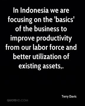 Terry Davis  - In Indonesia we are focusing on the 'basics' of the business to improve productivity from our labor force and better utilization of existing assets.