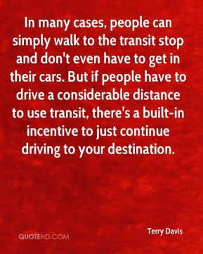 Terry Davis  - In many cases, people can simply walk to the transit stop and don't even have to get in their cars. But if people have to drive a considerable distance to use transit, there's a built-in incentive to just continue driving to your destination.