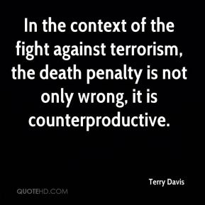 Terry Davis  - In the context of the fight against terrorism, the death penalty is not only wrong, it is counterproductive.