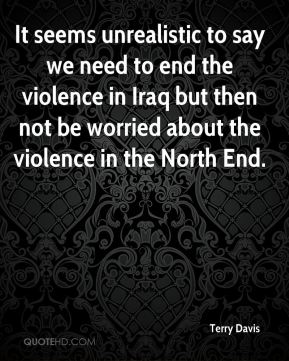 It seems unrealistic to say we need to end the violence in Iraq but then not be worried about the violence in the North End.