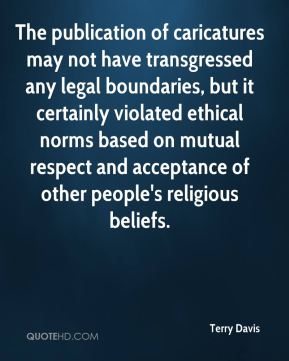 Terry Davis  - The publication of caricatures may not have transgressed any legal boundaries, but it certainly violated ethical norms based on mutual respect and acceptance of other people's religious beliefs.