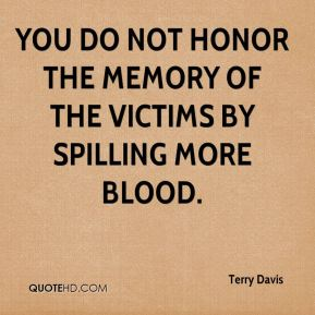 You do not honor the memory of the victims by spilling more blood.