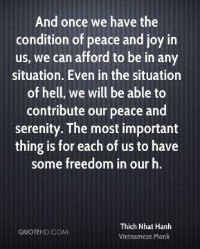 And once we have the condition of peace and joy in us, we can afford to be in any situation. Even in the situation of hell, we will be able to contribute our peace and serenity. The most important thing is for each of us to have some freedom in our h.
