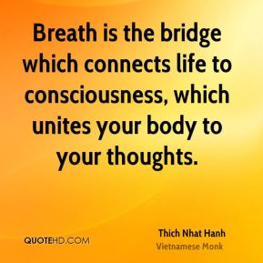 Breath is the bridge which connects life to consciousness, which unites your body to your thoughts.