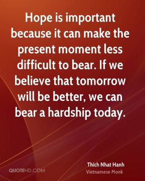 Hope is important because it can make the present moment less difficult to bear. If we believe that tomorrow will be better, we can bear a hardship today.