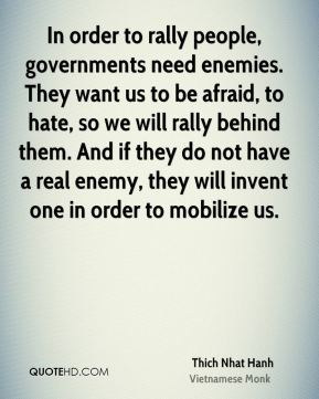 In order to rally people, governments need enemies. They want us to be afraid, to hate, so we will rally behind them. And if they do not have a real enemy, they will invent one in order to mobilize us.