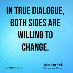 Thich Nhat Hanh  - In true dialogue, both sides are willing to change.