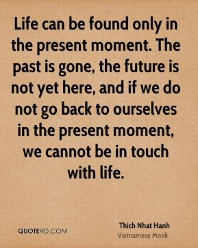 Life can be found only in the present moment. The past is gone, the future is not yet here, and if we do not go back to ourselves in the present moment, we cannot be in touch with life.