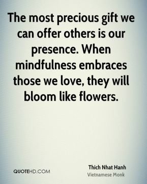 The most precious gift we can offer others is our presence. When mindfulness embraces those we love, they will bloom like flowers.