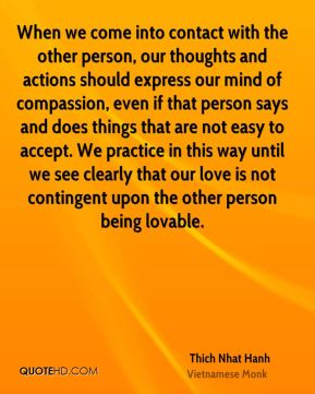 When we come into contact with the other person, our thoughts and actions should express our mind of compassion, even if that person says and does things that are not easy to accept. We practice in this way until we see clearly that our love is not contingent upon the other person being lovable.