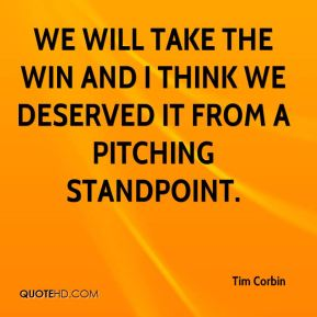 Tim Corbin  - We will take the win and I think we deserved it from a pitching standpoint.