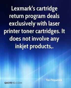 Tim Fitzpatrick  - Lexmark's cartridge return program deals exclusively with laser printer toner cartridges. It does not involve any inkjet products.