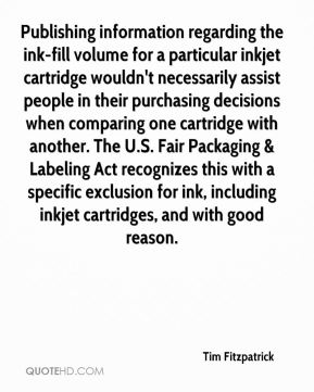 Tim Fitzpatrick  - Publishing information regarding the ink-fill volume for a particular inkjet cartridge wouldn't necessarily assist people in their purchasing decisions when comparing one cartridge with another. The U.S. Fair Packaging & Labeling Act recognizes this with a specific exclusion for ink, including inkjet cartridges, and with good reason.