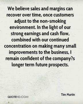 Tim Martin  - We believe sales and margins can recover over time, once customers adjust to the non-smoking environment. In the light of our strong earnings and cash flow, combined with our continued concentration on making many small improvements to the business, I remain confident of the company?s longer term future prospects.