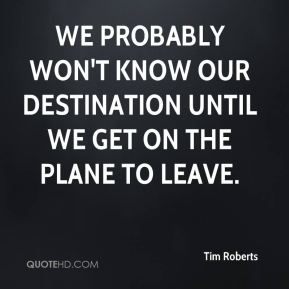 Tim Roberts  - We probably won't know our destination until we get on the plane to leave.