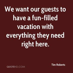 Tim Roberts  - We want our guests to have a fun-filled vacation with everything they need right here.
