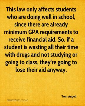 This law only affects students who are doing well in school, since there are already minimum GPA requirements to receive financial aid. So, if a student is wasting all their time with drugs and not studying or going to class, they're going to lose their aid anyway.