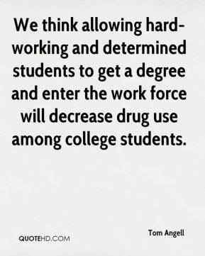 Tom Angell  - We think allowing hard-working and determined students to get a degree and enter the work force will decrease drug use among college students.