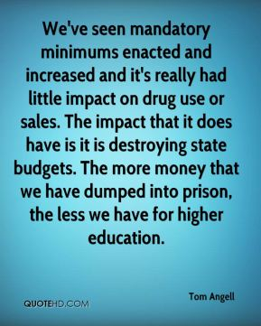 We've seen mandatory minimums enacted and increased and it's really had little impact on drug use or sales. The impact that it does have is it is destroying state budgets. The more money that we have dumped into prison, the less we have for higher education.