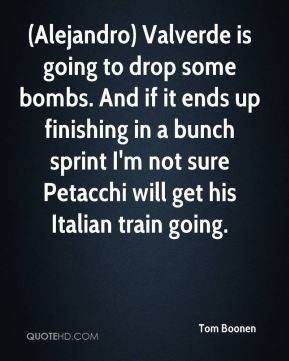 (Alejandro) Valverde is going to drop some bombs. And if it ends up finishing in a bunch sprint I'm not sure Petacchi will get his Italian train going.
