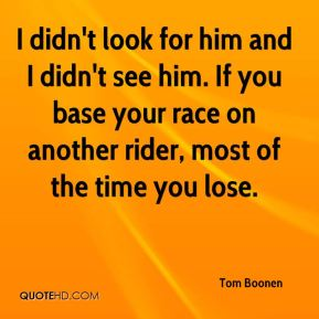 I didn't look for him and I didn't see him. If you base your race on another rider, most of the time you lose.