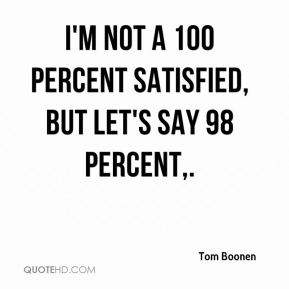 I'm not a 100 percent satisfied, but let's say 98 percent.