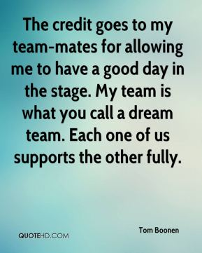 Tom Boonen  - The credit goes to my team-mates for allowing me to have a good day in the stage. My team is what you call a dream team. Each one of us supports the other fully.
