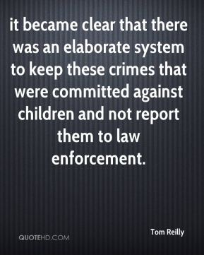 Tom Reilly  - it became clear that there was an elaborate system to keep these crimes that were committed against children and not report them to law enforcement.