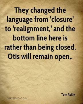 Tom Reilly  - They changed the language from 'closure' to 'realignment,' and the bottom line here is rather than being closed, Otis will remain open.