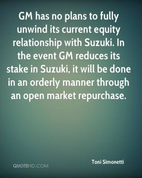 Toni Simonetti  - GM has no plans to fully unwind its current equity relationship with Suzuki. In the event GM reduces its stake in Suzuki, it will be done in an orderly manner through an open market repurchase.