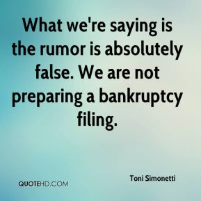 Toni Simonetti  - What we're saying is the rumor is absolutely false. We are not preparing a bankruptcy filing.