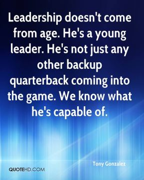 Tony Gonzalez  - Leadership doesn't come from age. He's a young leader. He's not just any other backup quarterback coming into the game. We know what he's capable of.