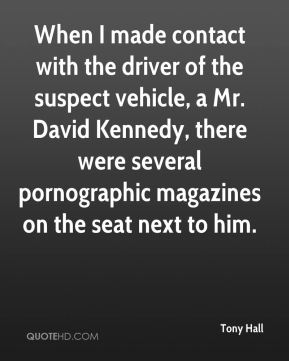 Tony Hall  - When I made contact with the driver of the suspect vehicle, a Mr. David Kennedy, there were several pornographic magazines on the seat next to him.