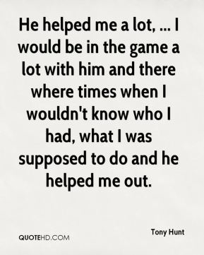 Tony Hunt  - He helped me a lot, ... I would be in the game a lot with him and there where times when I wouldn't know who I had, what I was supposed to do and he helped me out.