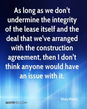 As long as we don't undermine the integrity of the lease itself and the deal that we've arranged with the construction agreement, then I don't think anyone would have an issue with it.