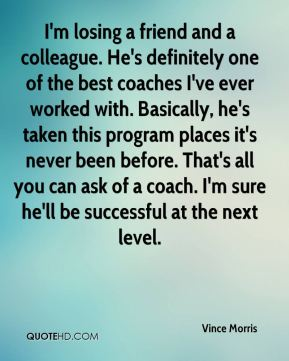 Vince Morris  - I'm losing a friend and a colleague. He's definitely one of the best coaches I've ever worked with. Basically, he's taken this program places it's never been before. That's all you can ask of a coach. I'm sure he'll be successful at the next level.