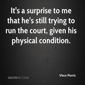 It's a surprise to me that he's still trying to run the court, given his physical condition.